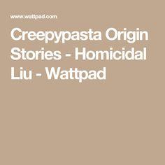 Creepypasta Origin Stories - Homicidal Liu - Wattpad
