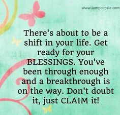 There's About To Be a Shift In Your Life. Get Ready For Your BLESSINGS. You've Been Through Enough and A Breakthrough Is On the Way. Don't Doubt It, Just Claim It!