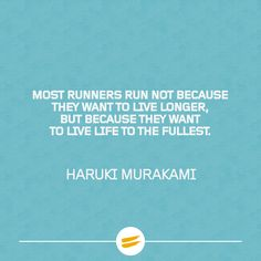 Most runners run because they want to live life to the fullest