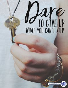Dare to give up what you cannot keep ... it's a way of life that takes a lot of faith and dying to self.