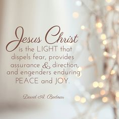 """Elder David A. Bednar: """"Jesus Christ is the light that dispels fear, provides assurance and direction, and engenders enduring peace and joy."""" #lds #quotes #Christmas"""
