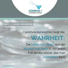 Zitat - Dieter Conrad:  Irgendwo dazwischen liegt die WAHRHEIT: Die Liebe zum Geld und der Mangel von Geld ist auf jeden Fall beides etwas, das man vermeiden kann.
