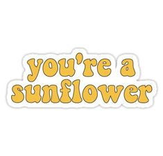 You're A Sunflower Sticker - sticker - Phone Cases Tumblr Stickers, Phone Stickers, Cool Stickers, Printable Stickers, Preppy Stickers, Image Tumblr, Homemade Stickers, Red Bubble Stickers, Wallpaper Stickers
