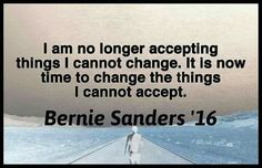 I am no longer accepting things I cannot change. It is now time to change the things I cannot accept. #Bernie2016