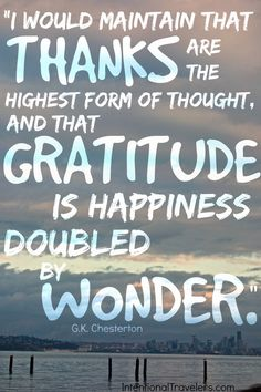 """""""I would maintain that thanks are the highest form of thougth, and that gratitude is happiness doubled by wonder. Journal Ideas Smash Book, Paris Quotes, Small Study, Attitude Of Gratitude, Diet Food List, Easy Healthy Breakfast, Travel Quotes, Book Quotes, Travel Inspiration"""