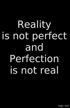 """""""Reality is not perfect and perfection is not real"""""""
