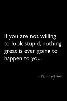 if you are not willing to look stupid, nothing great is ever going to happen to you