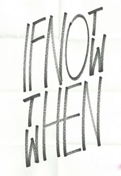 If not now, then when? - i love the play on letters.