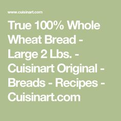True 100% Whole Wheat Bread - Large 2 Lbs. - Cuisinart Original - Breads - Recipes - Cuisinart.com
