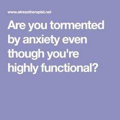 Are you tormented by anxiety even though you're highly functional?
