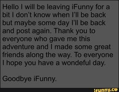 Hello I will be leaving iFunny for a bit I don't know when I'll be back but maybe some day I'll be back and post again. Thank you to everyone who gave me this adventure and I made some great friends along the way. To everyone I hope you have a wondeful day. Goodbye iFunny. – popular memes on the site iFunny.co #adventuretime #tvshows #hello #will #leaving #ifunny #bit #dont #ill #maybe #day #post #again #gave #adventure #made #great #friends #way #to #wondeful #goodbye #meme Great Friends, Along The Way, I Hope You, Popular Memes, Adventure Time, Give It To Me, Faith, Day, Funny