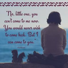 """No, little one, you can't come to me now. You would never wish to come back. But I can come to you."" #lds #quotes"