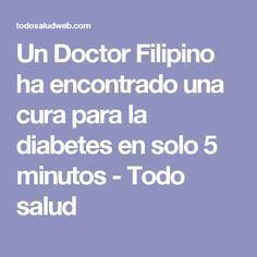 Un Doctor Filipino ha encontrado una cura para la diabetes en solo 5 minutos - Todo salud