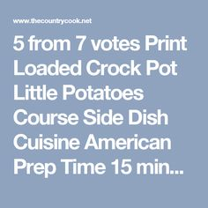 5 from 7 votes Print Loaded Crock Pot Little Potatoes Course Side Dish Cuisine American Prep Time 15 minutes Cook Time 2 hours Total Time 2 hours 15 minutes Servings 6 Calories 800 kcal Author Brandie @ The Country Cook Ingredients 2 lb Little Potatoes halved and quartered if large 3 cups shredded cheddar 2 cloves garlic minced 1 pound bacon cooked and crumbled 1/4 cup sliced green onions 1 tbsp paprika kosher salt ground black pepper sour cream for serving Order Ingredients Powered ...