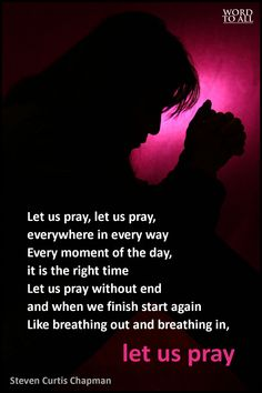 Let Us Pray - Steven Curtis Chapman 1 Thess 5:17, Col 4:2, Eph 6:18, Heb 4:16, Rom 12:12 Let us pray, let us pray, everywhere in every way Every moment of the day, it is the right time Let us pray without end and when we finish start again Like breathing out and breathing in, let us pray