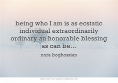 being who I am is as ecstatic individual extraordinarily ordinary an honorable blessing as can be...
