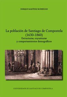 La población de Santiago de Compostela (1630-1860) : estructuras, coyunturas y comportamientos demográficos / Enrique Martínez Rodríguez