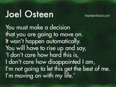 You must make a decision that you are going to move on. it won't happen automatically. you will have to rise up and say, I don't care how hard this is, I don't care how disappointed I am, I'm not going to let this get the best of me. I'm moving on with my life. - Joel Osteen