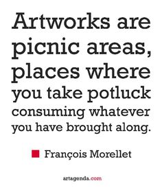 Artworks are like picnic areas places where you take potluck consuming whatever you have brought along - François Morellet #art #quotes #artquotes
