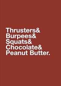 All you need.  The chocolate and peanut butter make trusters, burpees and squats so worth it!!!  oh, and Stromboli:)