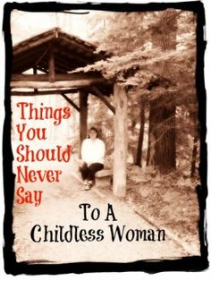 Things You Should Never Say To A Childless Woman - As stated in this link, you never know what the reasons are.  See, for me, I have no problems telling people why I don't have children....and don't they usually feel like a fool when they learn it's because I had cervical cancer just when we were trying to have a child. - Just sayin!