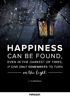 """Happiness can be found, even in the darkest of times, if one only remembers to turn on the light."" - albus dumbledore-"