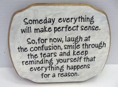 Someday everything will make perfect sens. So, for now laugh at the confusion, smile through the tears and keep reminding yourself that everything happens for a reason.