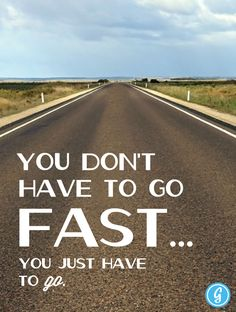 You don't have to go fast.. You just have to GO.