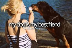I have to say my best friend is my dog, the best friend you could ever ask for. They might not talk back but dogs are always there for you no matter what .. Heck better than your stupid boyfriend!