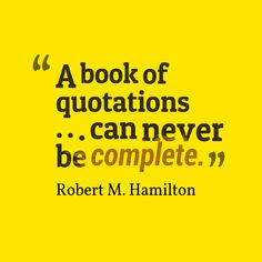 """""""A book of quotations...can never be complete."""""""