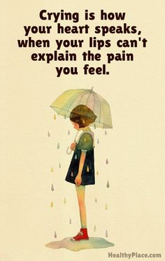 Depression quote: Crying is how your heart speaks, when your lips can't explain the pain you feel. www.HealthyPlace.com