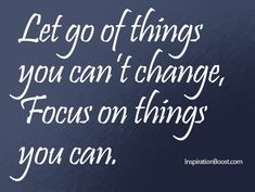 Let Go of Things You cant Change Focus on things you can