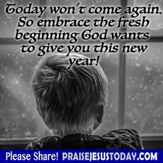 Today won't come again. So embrace the fresh beginning God wants to give you this new year!