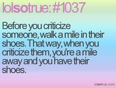 Before you criticize someone, walk a mile in their shoes. That way, when you criticize them, you're a mile away and you have their shoes.