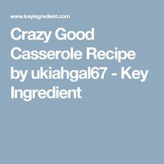 Crazy Good Casserole Recipe by ukiahgal67 - Key Ingredient