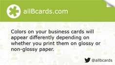 Colors on your business cards will appear differently depending on whether you print them on glossy or non-glossy paper. www.allBcards.com