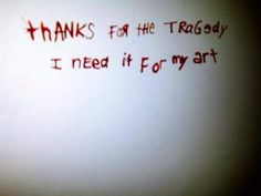 Thanks for the tragedy I need it for my art.