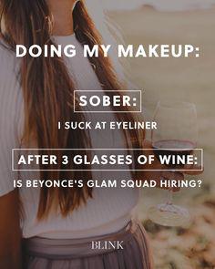 Doing my makeup: Sober: I suck at eyeliner After 3 glasses of wine: Is Beyonces glam squad hiring?
