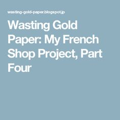 Wasting Gold Paper: My French Shop Project, Part Four