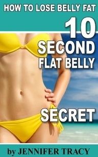 10 Second Flat Belly Secret - How to Lose Belly Fat - Lose 2-3 inches from your Belly in 3 Weeks by Jennifer Tracy. $1.12. www.letrasdecanci.... Publication Date: June 23, 2012. We all want a toned, flat belly. Losing stored belly fat not only makes you look great and feel better about yourself, it also lowers your risk for several diseases and conditions. No surprise there. But sin...