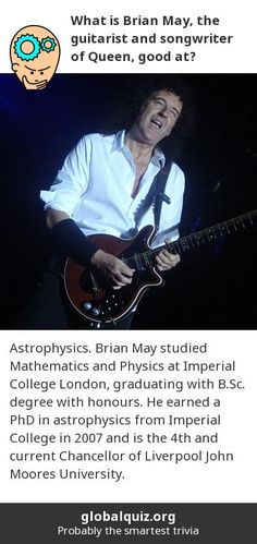 What is Brian May, the guitarist and songwriter of Queen, good at? astrophysics! Brian May studied Mathematics and Physics at Imperial College London, graduating with B.Sc. degree with honours. He earned a PhD in astrophysics from Imperial College in 2007 and is the 4th and current Chancellor of Liverpool John Moores University.