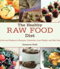 The Healthy Raw Food Diet: Advice And Recipes To Energize Dehydrate Lose Weight And Feel Great PDF