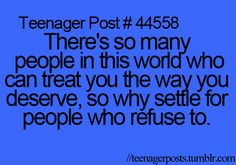 Teenager Post #44558 ~ There's so many people in this world who can treat you the way you deserve, so why settle for people who refuse to. ☮