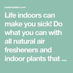 Life indoors can make you sick! Do what you can with all natural air fresheners and indoor plants that act like air filters!
