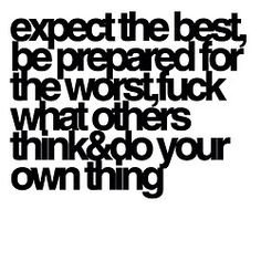 Expect the best, be prepared for the worst, fuck what others think & do your own thing.