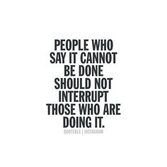 People who say it cannot be done should not interrupt those who are doing it. #quoteble