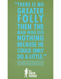There is no greater folly then the man who did nothing because he could only do a little.