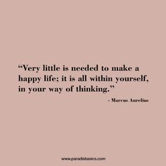 """Very little is needed to make a happy life; it is all within yourself, in your way of thinking."" Marcus Aurelius ~motivational quotes~"