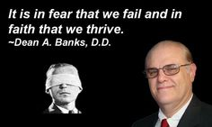 It is in fear that we fail and in faith that we thrive. ~Dean A. Banks, D. Hit Home, Banks, Dean, Faith, Sayings, Sweet, Candy, Lyrics, Loyalty