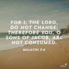 """""""For I, the LORD, do not change; therefore you, O sons of Jacob, are not consumed."""" Malachi 3:6"""